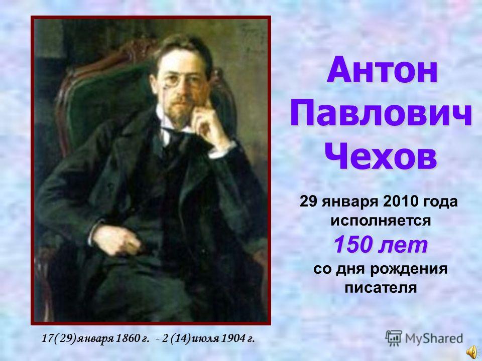 17( 29) января 1860 г. - 2 (14) июля 1904 г. Антон ПавловичЧехов 29 января 2010 года исполняется 150 лет со дня рождения писателя