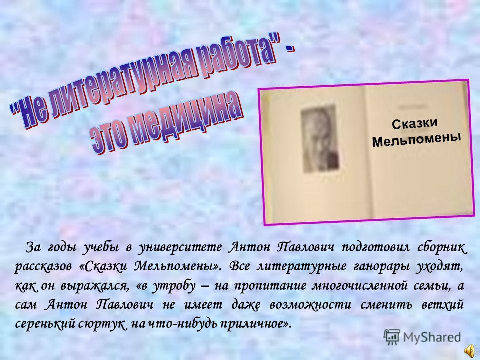 За годы учебы в университете Антон Павлович подготовил сборник рассказов «Сказки Мельпомены». Все литературные ганорары уходят, как он выражался, «в утробу – на пропитание многочисленной семьи, а сам Антон Павлович не имеет даже возможности сменить в