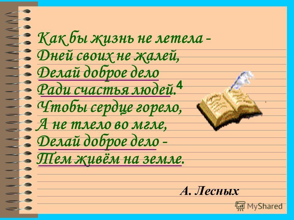 Как бы жизнь не летела - Дней своих не жалей, Делай доброе дело Ради счастья людей. 4 Чтобы сердце горело, А не тлело во мгле, Делай доброе дело - Тем живём на земле. А. Лесных