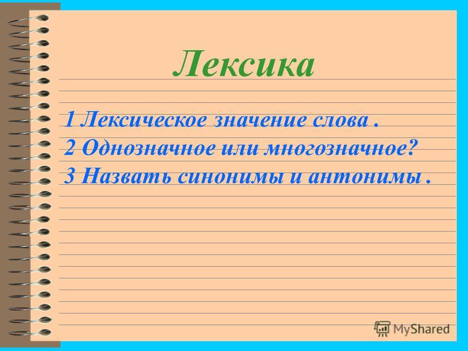 Лексика 1 Лексическое значение слова. 2 Однозначное или многозначное? 3 Назвать синонимы и антонимы.