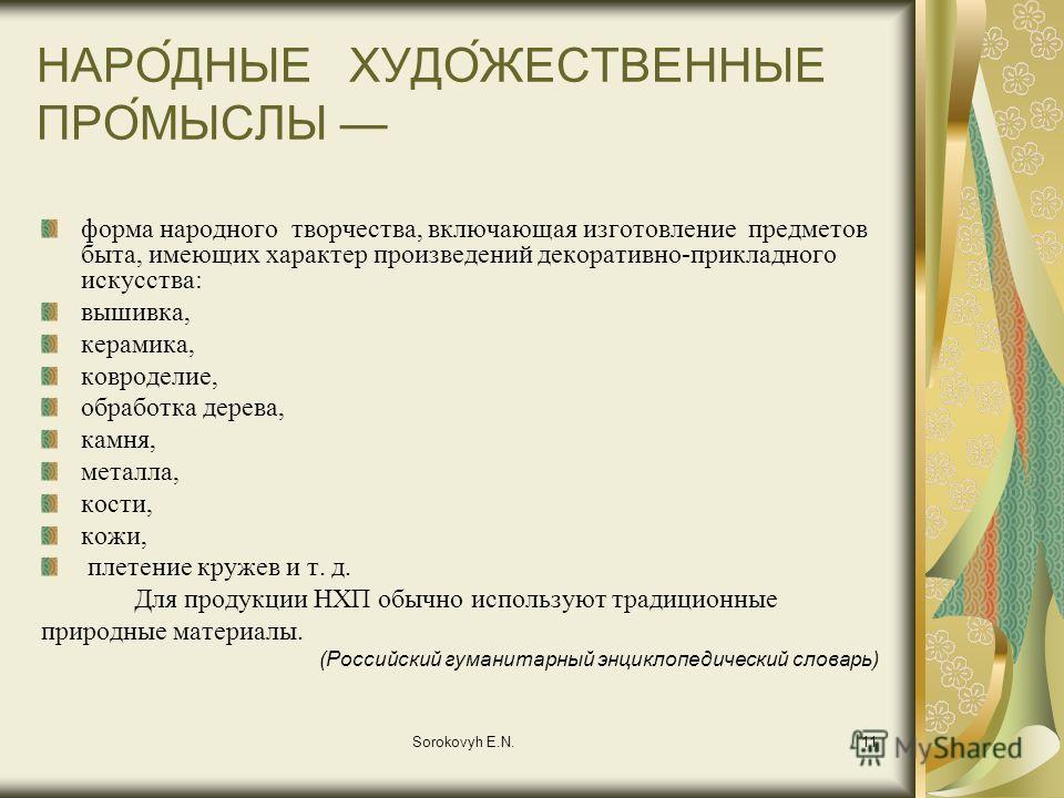 Sorokovyh E.N.11 НАРО́ДНЫЕ ХУДО́ЖЕСТВЕННЫЕ ПРО́МЫСЛЫ форма народного творчества, включающая изготовление предметов быта, имеющих характер произведений декоративно-прикладного искусства: вышивка, керамика, ковроделие, обработка дерева, камня, металла,