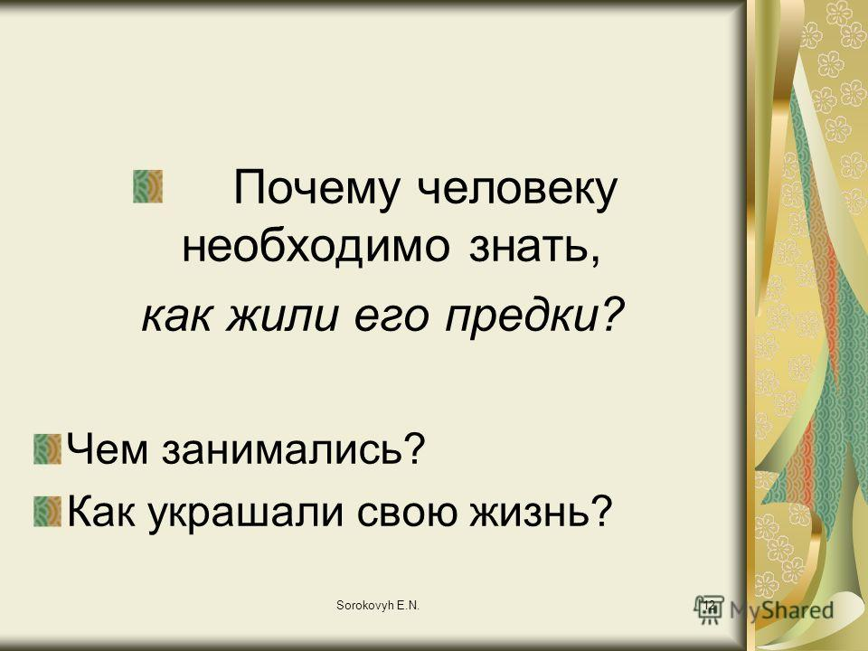 Sorokovyh E.N.12 Почему человеку необходимо знать, как жили его предки? Чем занимались? Как украшали свою жизнь?
