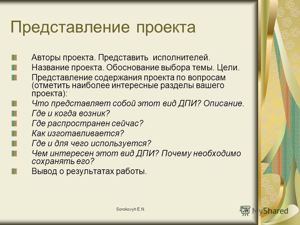 Sorokovyh E.N.18 Представление проекта Авторы проекта. Представить исполнителей. Название проекта. Обоснование выбора темы. Цели. Представление содержания проекта по вопросам (отметить наиболее интересные разделы вашего проекта): Что представляет соб