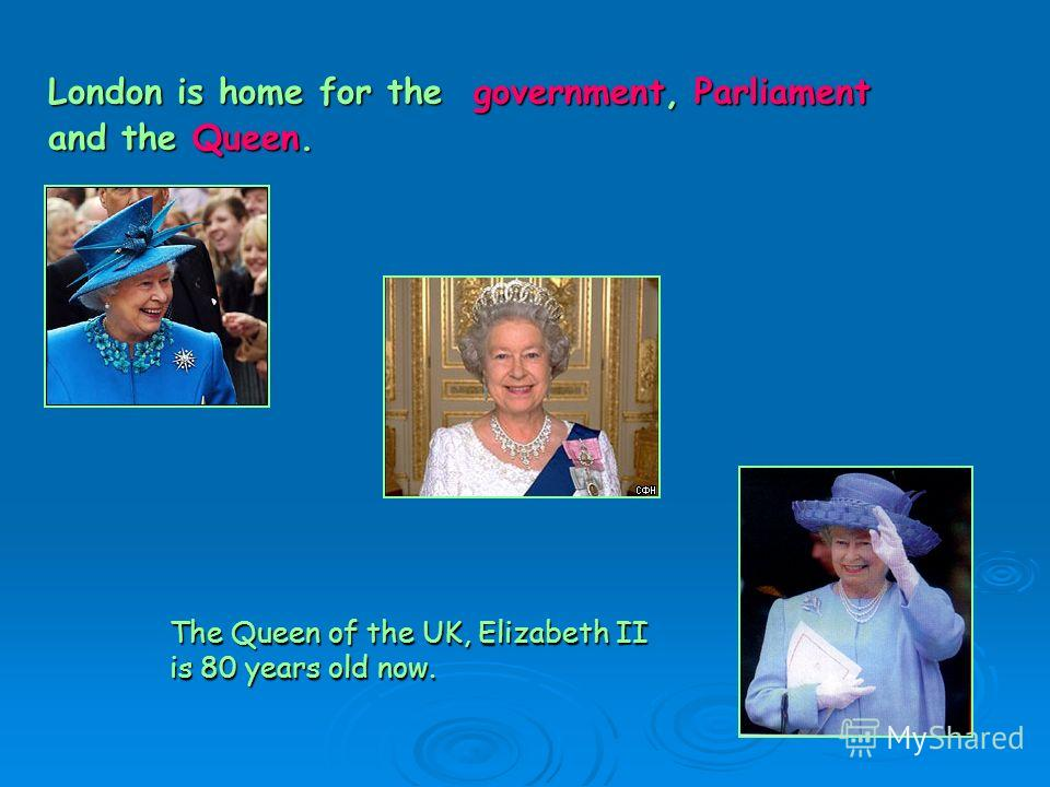 London is home for the government, Parliament and the Queen. The Queen of the UK, Elizabeth II is 80 years old now.