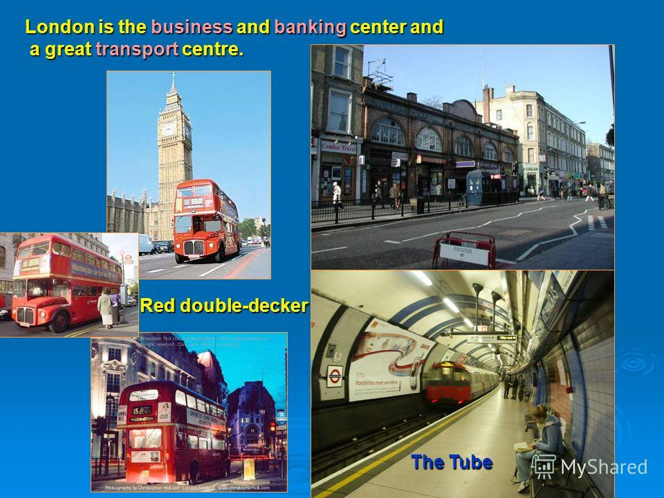 London is the business and banking center and a great transport centre. The Tube Red double-decker