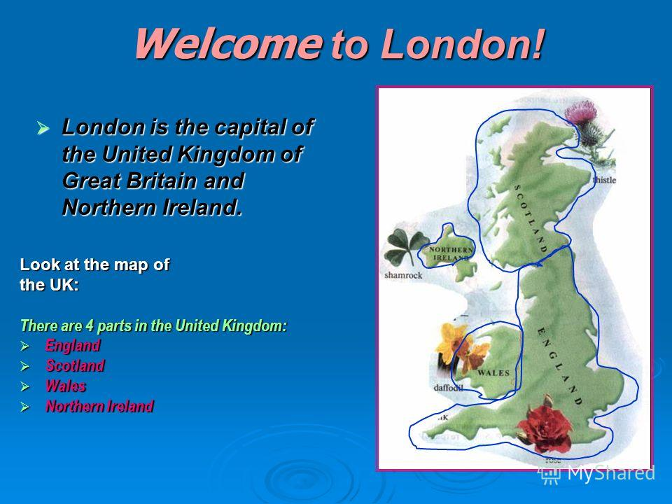 Welcome to London! London is the capital of the United Kingdom of Great Britain and Northern Ireland. Look at the map of the UK: There are 4 parts in the United Kingdom: England Scotland Wales Northern Ireland