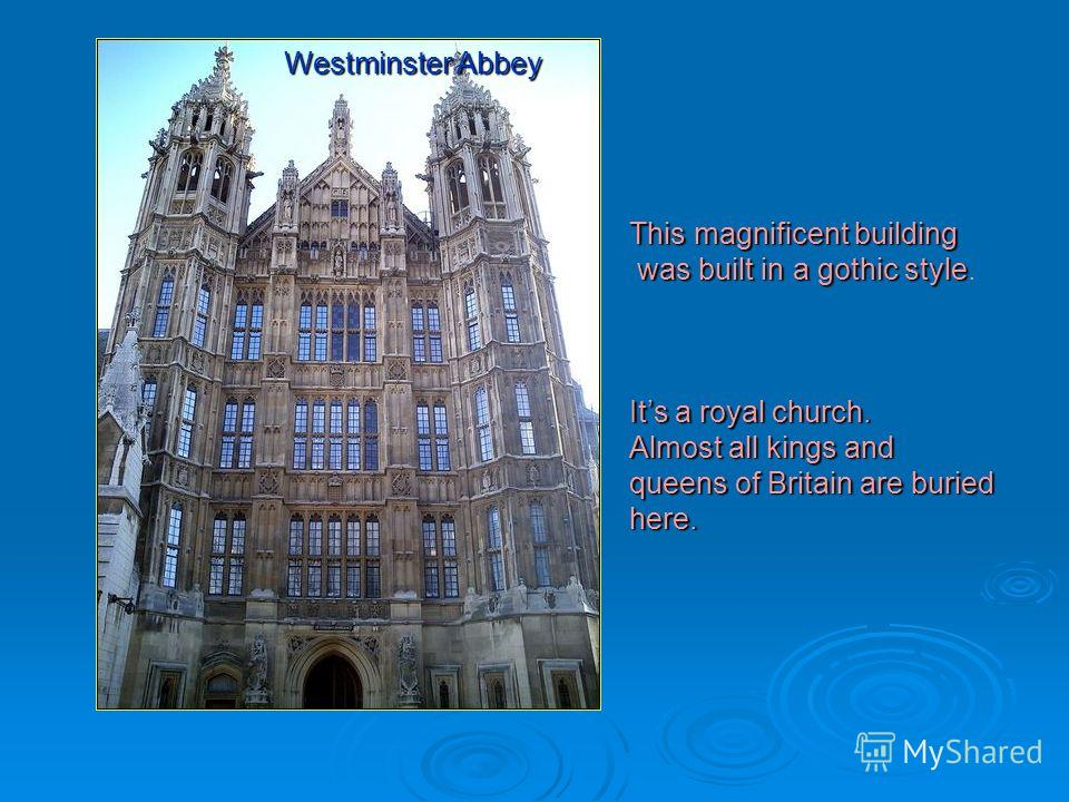 This magnificent building was built in a gothic style. Its a royal church. Almost all kings and queens of Britain are buried here. Westminster Abbey