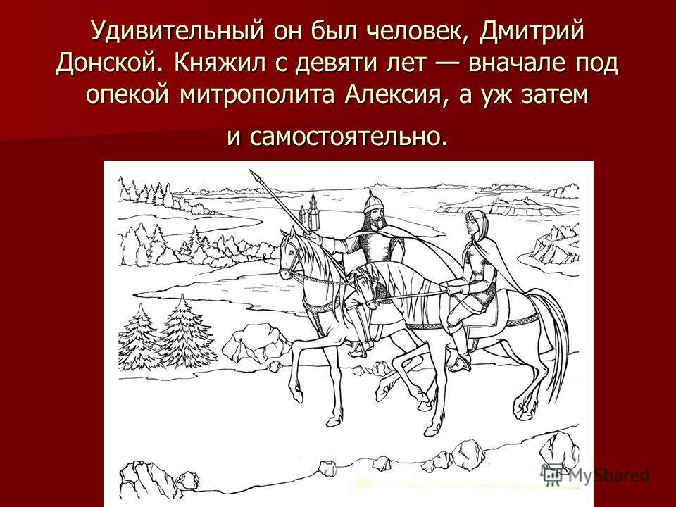 Удивительный он был человек, Дмитрий Донской. Княжил с девяти лет вначале под опекой митрополита Алексия, а уж затем и самостоятельно.