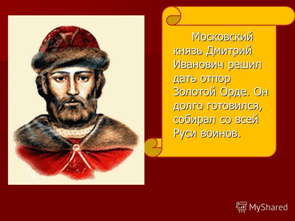 Московский князь Дмитрий Иванович решил дать отпор Золотой Орде. Он долго готовился, собирал со всей Руси воинов.
