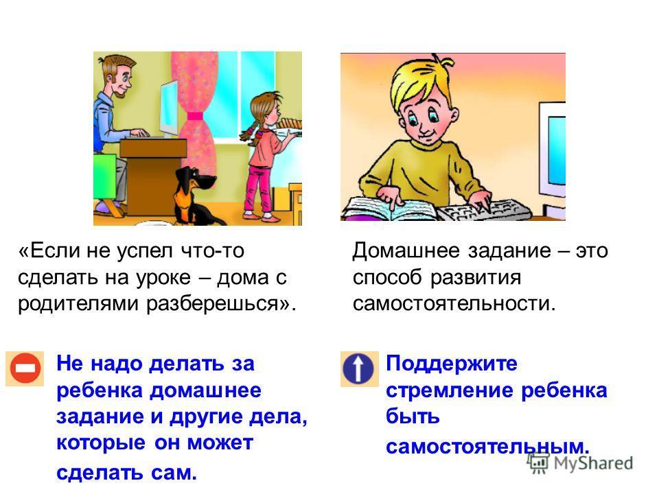 Не надо делать за ребенка домашнее задание и другие дела, которые он может сделать сам. Поддержите стремление ребенка быть самостоятельным. «Если не успел что-то сделать на уроке – дома с родителями разберешься». Домашнее задание – это способ развити