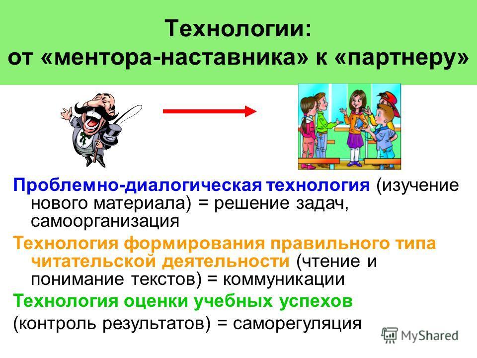 Технологии: от «ментора-наставника» к «партнеру» Проблемно-диалогическая технология (изучение нового материала) = решение задач, самоорганизация Технология формирования правильного типа читательской деятельности (чтение и понимание текстов) = коммуни