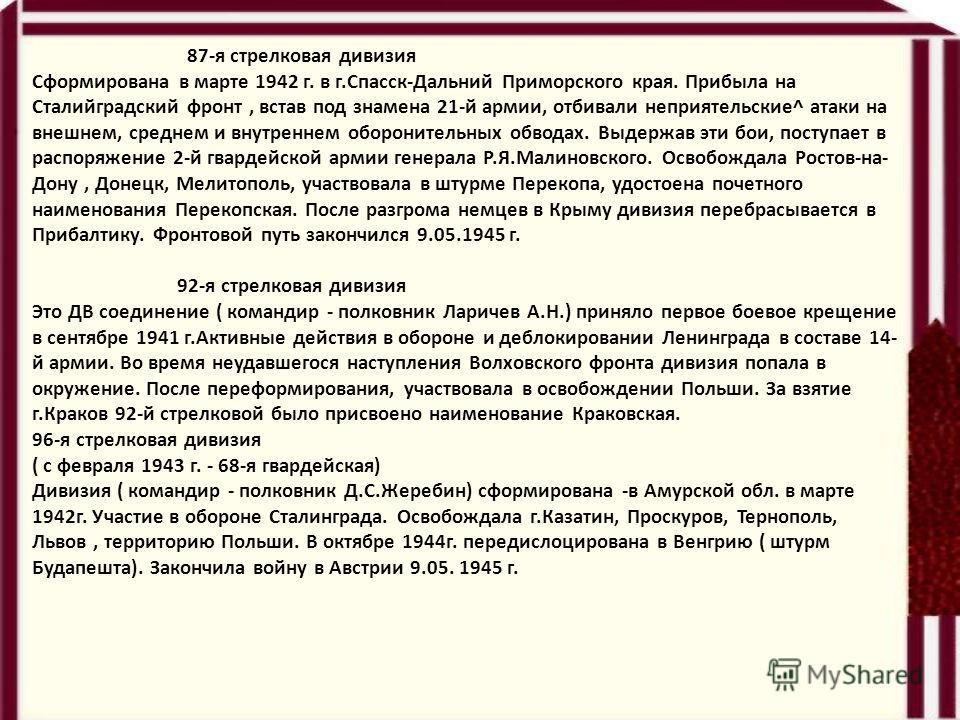 87-я стрелковая дивизия Сформирована в марте 1942 г. в г.Спасск-Дальний Приморского края. Прибыла на Сталийградский фронт, встав под знамена 21-й армии, отбивали неприятельские^ атаки на внешнем, среднем и внутреннем оборонительных обводах. Выдержав