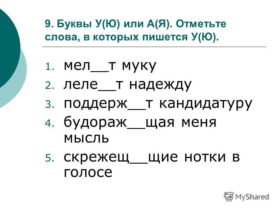 9. Буквы У(Ю) или А(Я). Отметьте слова, в которых пишется У(Ю). 1. мел__т муку 2. леле__т надежду 3. поддерж__т кандидатуру 4. будораж__щая меня мысль 5. скрежещ__щие нотки в голосе
