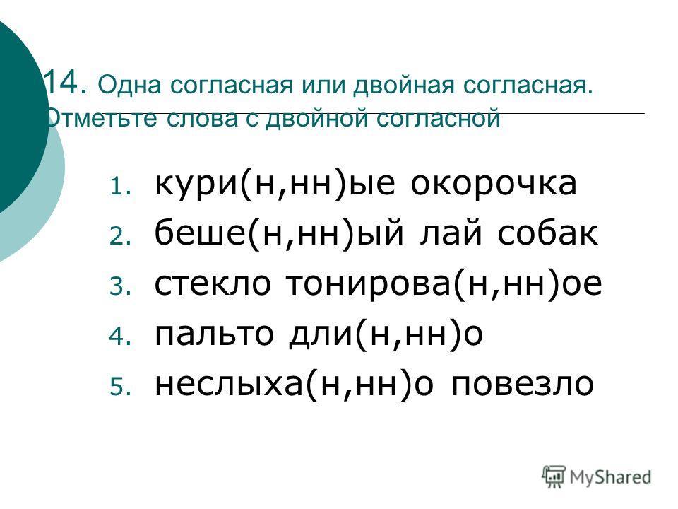 14. Одна согласная или двойная согласная. Отметьте слова с двойной согласной 1. кури(н,нн)ые окорочка 2. беше(н,нн)ый лай собак 3. стекло тонирова(н,нн)ое 4. пальто дли(н,нн)о 5. неслыха(н,нн)о повезло