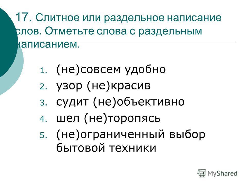17. Слитное или раздельное написание слов. Отметьте слова с раздельным написанием. 1. (не)совсем удобно 2. узор (не)красив 3. судит (не)объективно 4. шел (не)торопясь 5. (не)ограниченный выбор бытовой техники