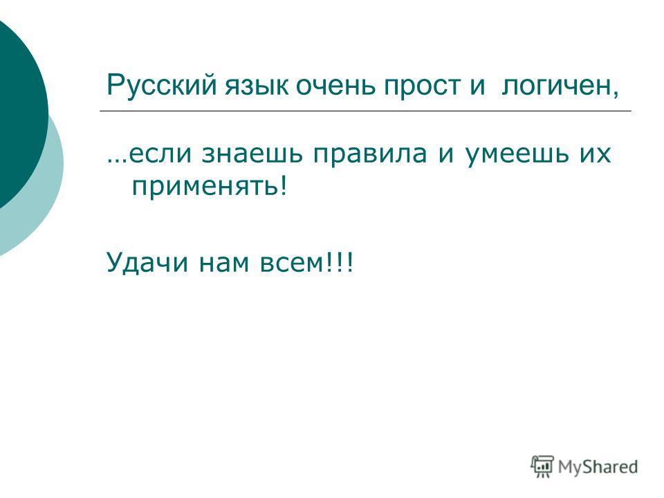Русский язык очень прост и логичен, …если знаешь правила и умеешь их применять! Удачи нам всем!!!