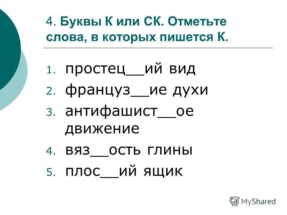 4. Буквы К или СК. Отметьте слова, в которых пишется К. 1. простец__ий вид 2. француз__ие духи 3. антифашист__ое движение 4. вяз__ость глины 5. плос__ий ящик