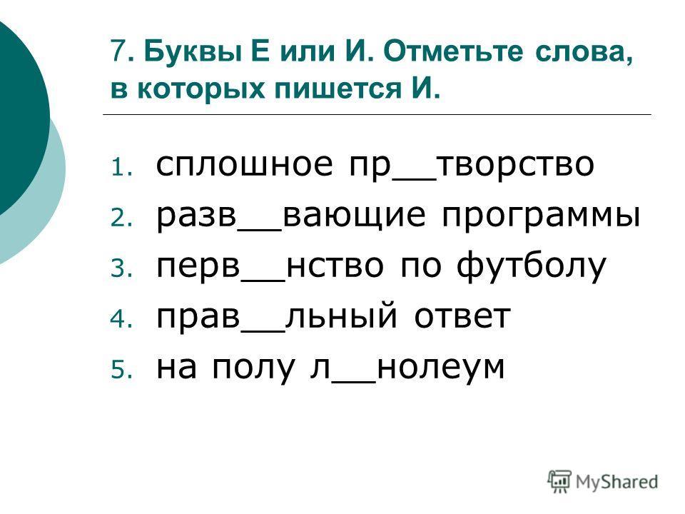 7. Буквы Е или И. Отметьте слова, в которых пишется И. 1. сплошное пр__творство 2. разв__вающие программы 3. перв__нство по футболу 4. прав__льный ответ 5. на полу л__нолеум