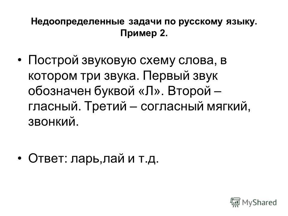 Недоопределенные задачи по русскому языку. Пример 2. Построй звуковую схему слова, в котором три звука. Первый звук обозначен буквой «Л». Второй – гласный. Третий – согласный мягкий, звонкий. Ответ: ларь,лай и т.д.