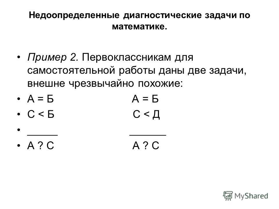 Недоопределенные диагностические задачи по математике. Пример 2. Первоклассникам для самостоятельной работы даны две задачи, внешне чрезвычайно похожие: А = Б С < Б С < Д _____ ______ А ? С