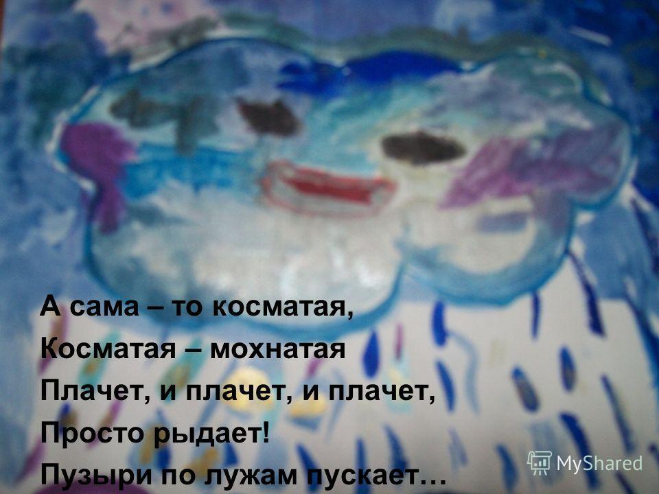 А сама – то косматая, Косматая – мохнатая Плачет, и плачет, и плачет, Просто рыдает! Пузыри по лужам пускает…