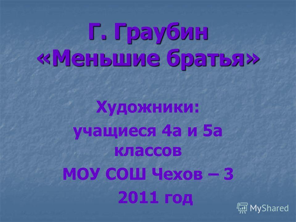 Г. Граубин «Меньшие братья» Художники: учащиеся 4а и 5а классов МОУ СОШ Чехов – 3 2011 год