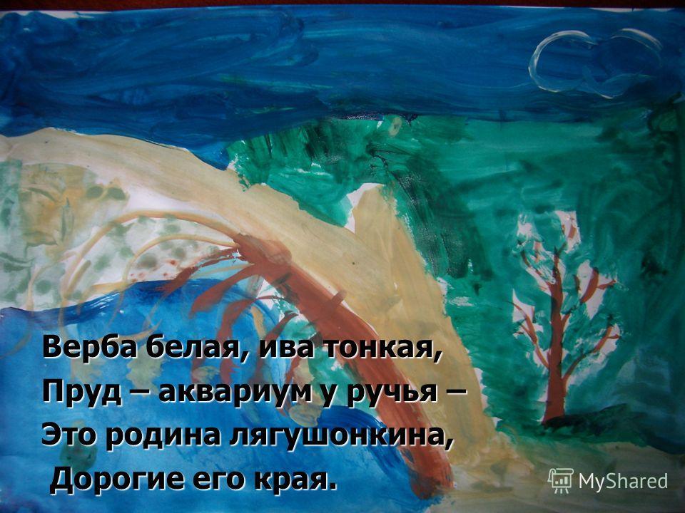 Верба белая, ива тонкая, Пруд – аквариум у ручья – Это родина лягушонкина, Дорогие его края. Дорогие его края.