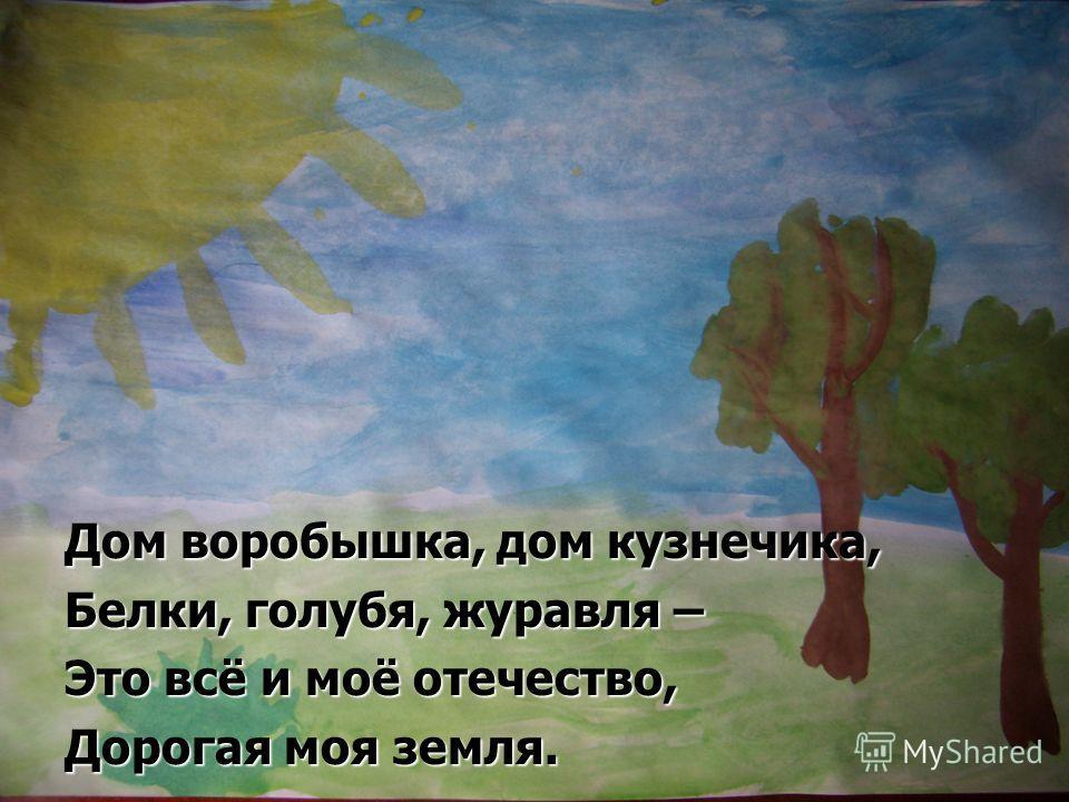 Дом воробышка, дом кузнечика, Белки, голубя, журавля – Это всё и моё отечество, Дорогая моя земля.