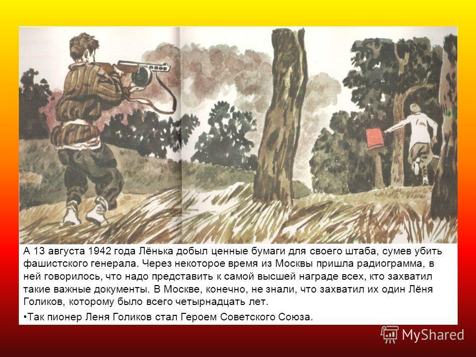 А 13 августа 1942 года Лёнька добыл ценные бумаги для своего штаба, сумев убить фашистского генерала. Через некоторое время из Москвы пришла радиограмма, в ней говорилось, что надо представить к самой высшей награде всех, кто захватил такие важные до
