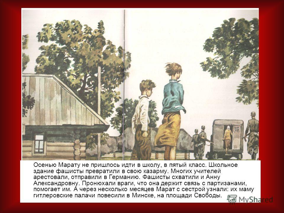 Осенью Марату не пришлось идти в школу, в пятый класс. Школьное здание фашисты превратили в свою казарму. Многих учителей арестовали, отправили в Германию. Фашисты схватили и Анну Александровну. Пронюхали враги, что она держит связь с партизанами, по