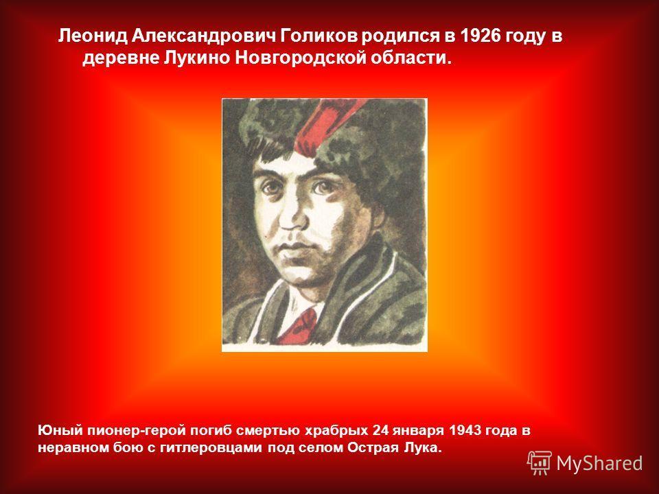 Леонид Александрович Голиков родился в 1926 году в деревне Лукино Новгородской области. Юный пионер-герой погиб смертью храбрых 24 января 1943 года в неравном бою с гитлеровцами под селом Острая Лука.