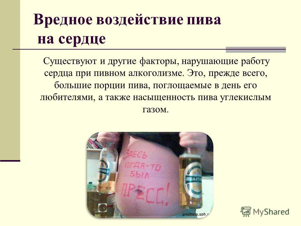 Вредное воздействие пива на сердце Существуют и другие факторы, нарушающие работу сердца при пивном алкоголизме. Это, прежде всего, большие порции пива, поглощаемые в день его любителями, а также насыщенность пива углекислым газом.