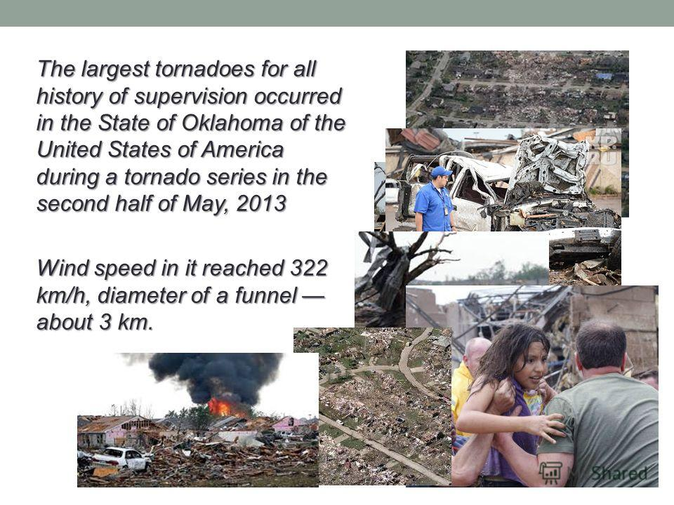 The largest tornadoes for all history of supervision occurred in the State of Oklahoma of the United States of America during a tornado series in the second half of May, 2013 Wind speed in it reached 322 km/h, diameter of a funnel about 3 km.