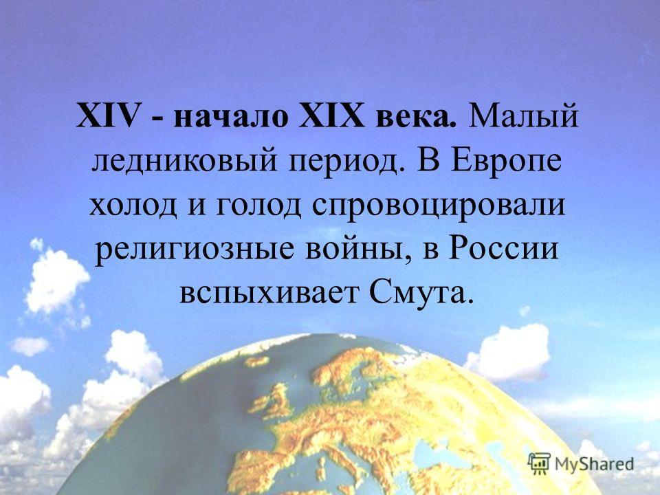 XIV - начало XIX века. Малый ледниковый период. В Европе холод и голод спровоцировали религиозные войны, в России вспыхивает Смута.