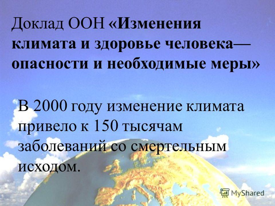 Доклад ООН «Изменения климата и здоровье человека опасности и необходимые меры» В 2000 году изменение климата привело к 150 тысячам заболеваний со смертельным исходом.
