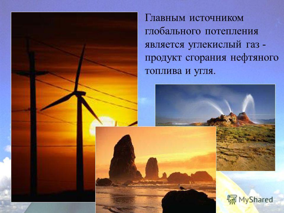 Главным источником глобального потепления является углекислый газ - продукт сгорания нефтяного топлива и угля.
