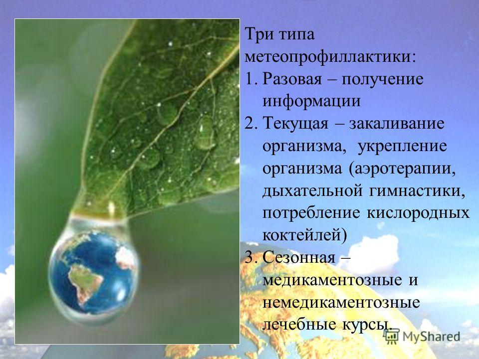 Три типа метеопрофиллактики: 1.Разовая – получение информации 2.Текущая – закаливание организма, укрепление организма (аэротерапии, дыхательной гимнастики, потребление кислородных коктейлей) 3.Сезонная – медикаментозные и немедикаментозные лечебные к