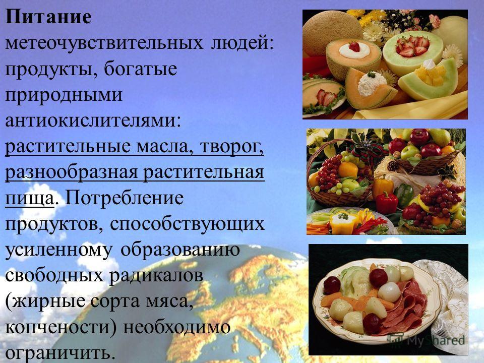 Питание метеочувствительных людей: продукты, богатые природными антиокислителями: растительные масла, творог, разнообразная растительная пища. Потребление продуктов, способствующих усиленному образованию свободных радикалов (жирные сорта мяса, копчен