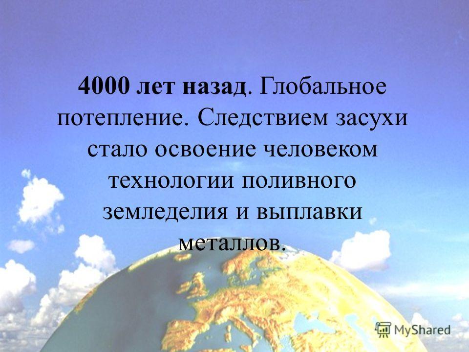 4000 лет назад. Глобальное потепление. Следствием засухи стало освоение человеком технологии поливного земледелия и выплавки металлов.