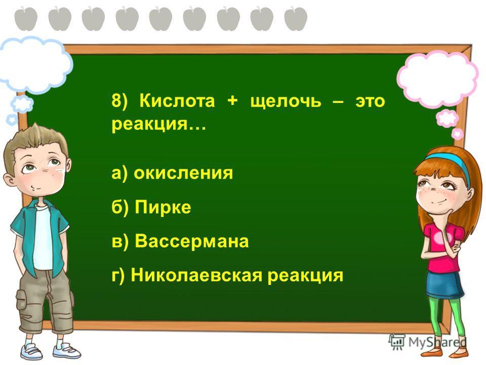 8) Кислота + щелочь – это реакция… а) окисления б) Пирке в) Вассермана г) Николаевская реакция