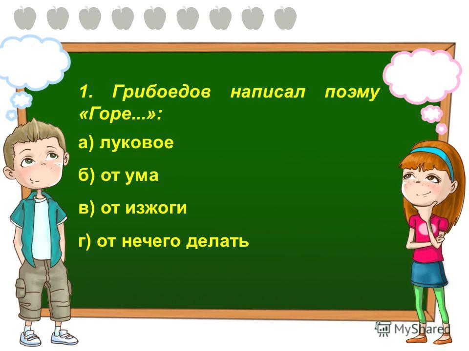 1. Грибоедов написал поэму «Горе...»: а) луковое б) от ума в) от изжоги г) от нечего делать