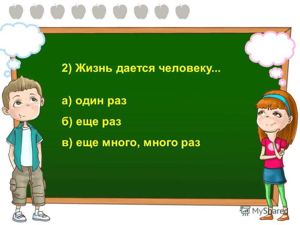 2) Жизнь дается человеку... а) один раз б) еще раз в) еще много, много раз