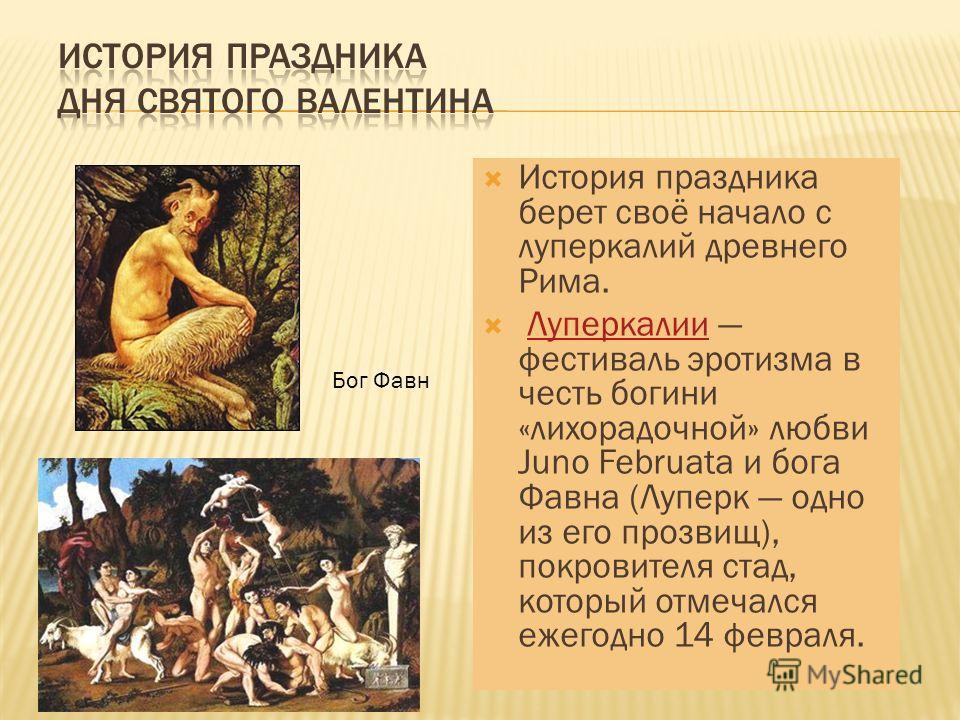 История праздника берет своё начало с луперкалий древнего Рима. Луперкалии фестиваль эротизма в честь богини «лихорадочной» любви Juno Februata и бога Фавна (Луперк одно из его прозвищ), покровителя стад, который отмечался ежегодно 14 февраля.Луперка
