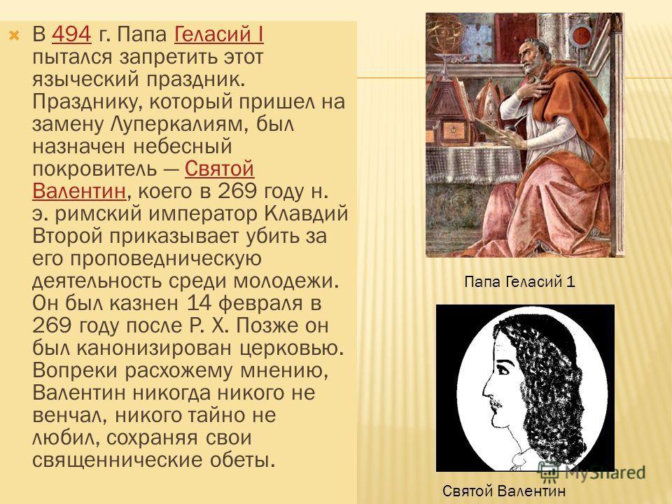 В 494 г. Папа Геласий I пытался запретить этот языческий праздник. Празднику, который пришел на замену Луперкалиям, был назначен небесный покровитель Святой Валентин, коего в 269 году н. э. римский император Клавдий Второй приказывает убить за его пр