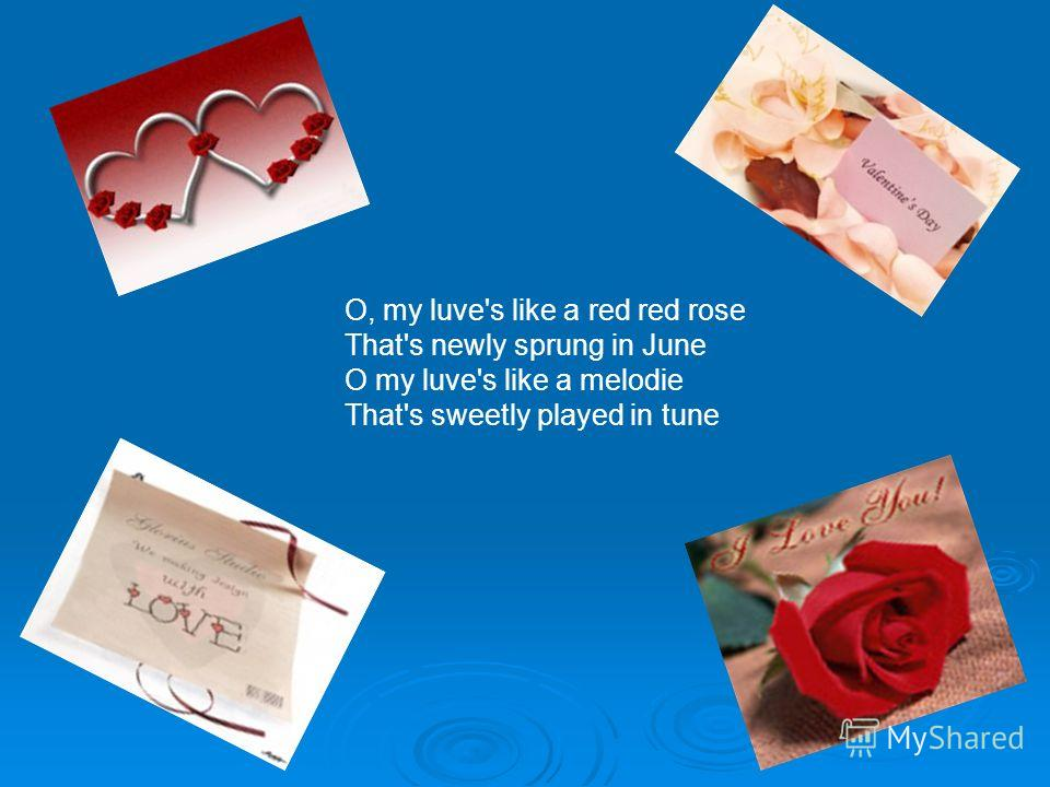 O, my luve's like a red red rose That's newly sprung in June O my luve's like a melodie That's sweetly played in tune