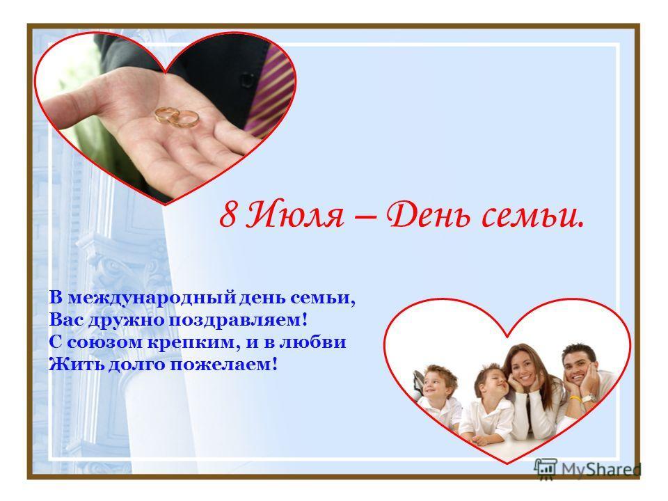 8 Июля – День семьи. В международный день семьи, Вас дружно поздравляем! С союзом крепким, и в любви Жить долго пожелаем!