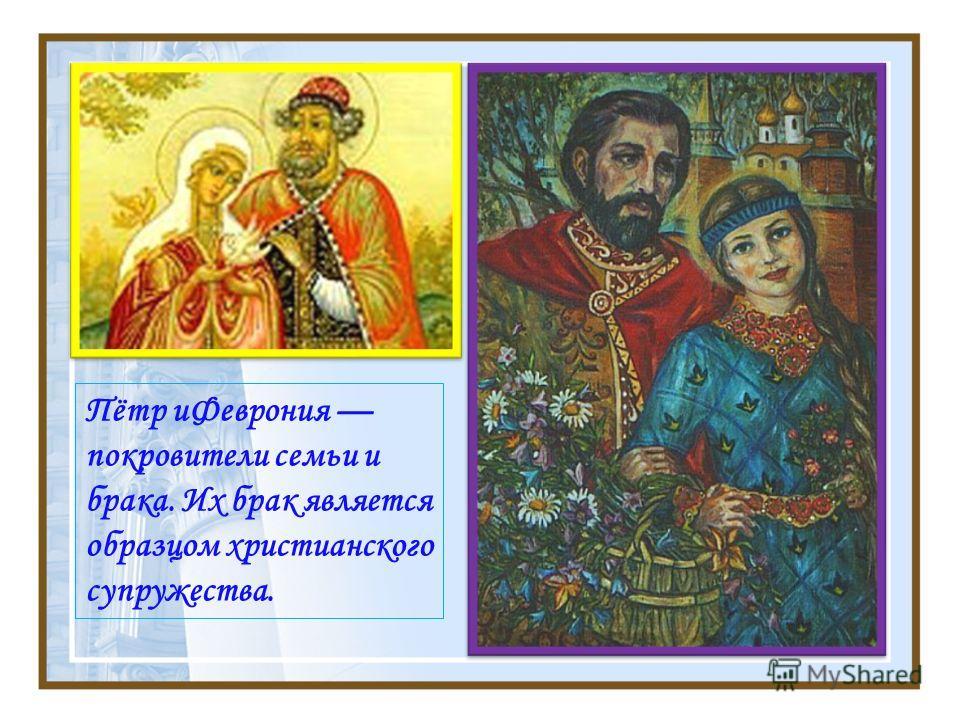 Пётр иФеврония покровители семьи и брака. Их брак является образцом христианского супружества.