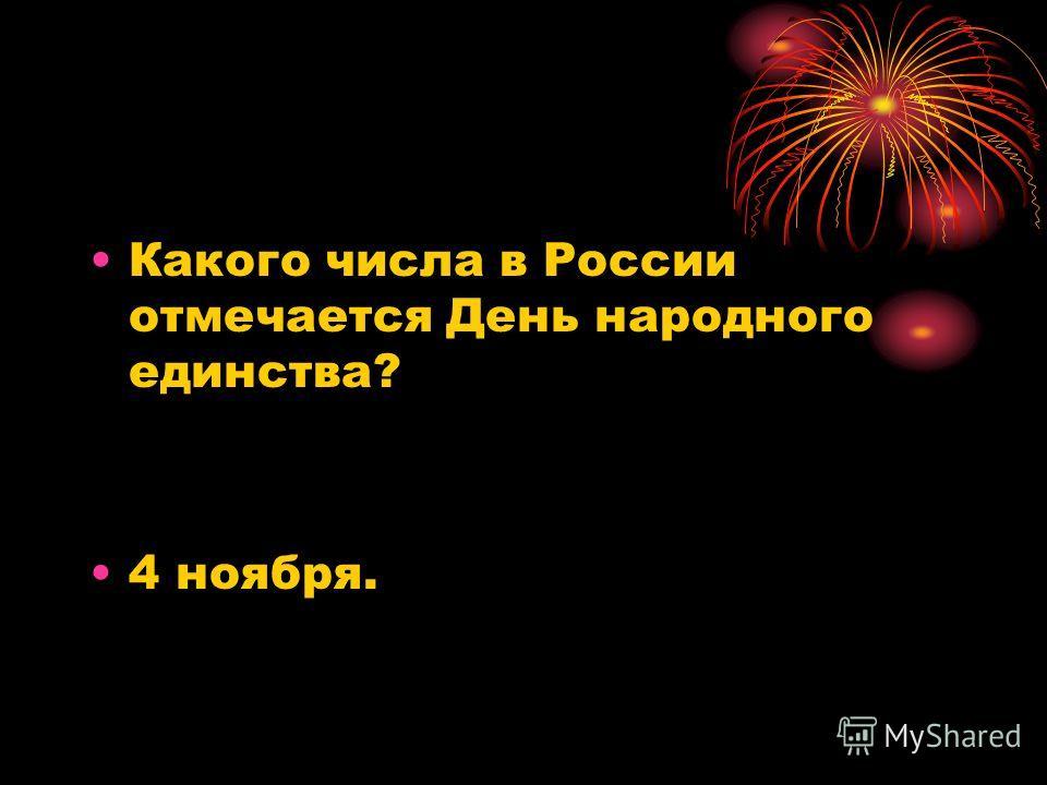 Какого числа в России отмечается День народного единства? 4 ноября.