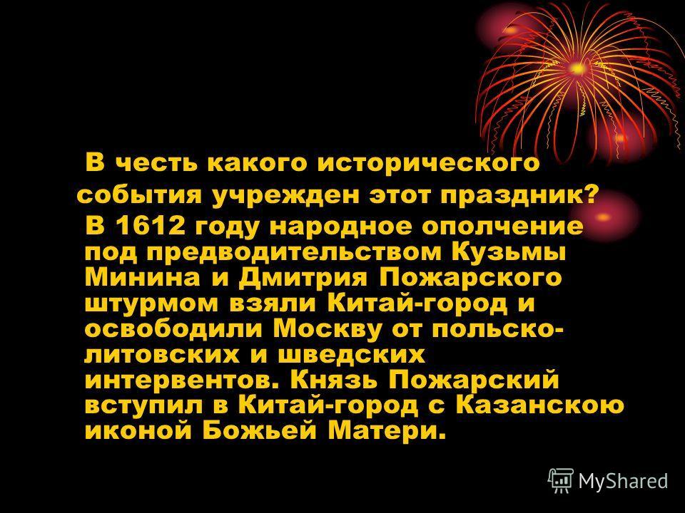 В честь какого исторического события учрежден этот праздник? В 1612 году народное ополчение под предводительством Кузьмы Минина и Дмитрия Пожарского штурмом взяли Китай-город и освободили Москву от польско- литовских и шведских интервентов. Князь Пож