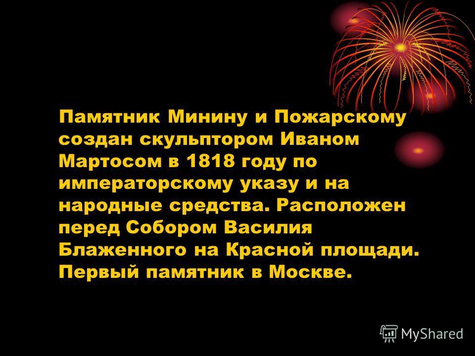 Памятник Минину и Пожарскому создан скульптором Иваном Мартосом в 1818 году по императорскому указу и на народные средства. Расположен перед Собором Василия Блаженного на Красной площади. Первый памятник в Москве.